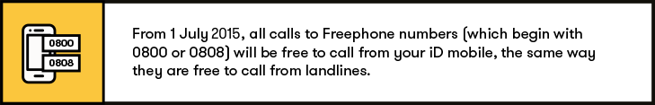 From 1st July, call calls to Freephone numbers (which begin with 0800 or 0808) are now free to call from your iD mobile, the same way they are free to call from landlines.