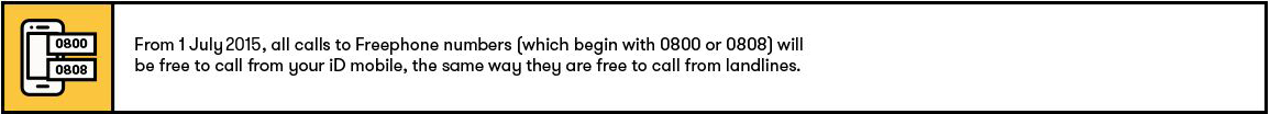 From 1st July, call calls to Freephone numbers (which begin with 0800 or 0808) are now to call from your iD mobile, the same way they are free to call from landlines.