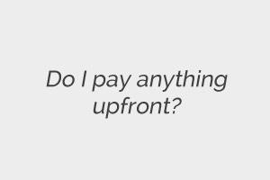 Do I pay anything upfront?